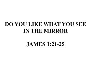 DO YOU LIKE WHAT YOU SEE IN THE MIRROR JAMES 1:21-25