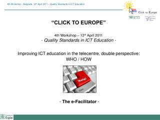 """CLICK TO EUROPE"" 4th Workshop – 12 th  April 2011 -  Quality Standards in ICT Education -"