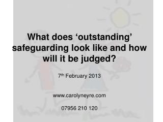 What does  'outstanding'  safeguarding look like and how will  it  be judged? 7 th February  2013 www.carolyneyre.com