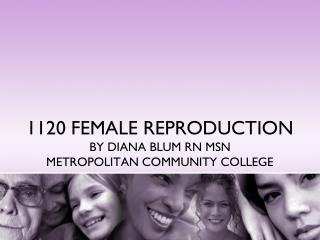 1120 FEMALE REPRODUCTION BY DIANA BLUM RN MSN METROPOLITAN COMMUNITY COLLEGE
