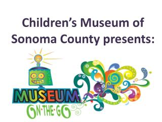 Children's Museum of Sonoma County presents :