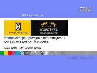 Komuniciranje, upravljanje informacijama i  povezivanje poslovnih procesa Matej Golob, IBM Software Group
