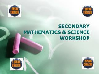 SECONDARY MATHEMATICS & SCIENCE WORKSHOP