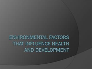 Environmental factors that influence health and development