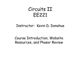 Circuits II EE221 Instructor:  Kevin D. Donohue