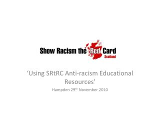 'Using  SRtRC  Anti-racism  Educational Resources' Hampden 29 th  November 2010