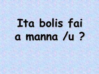 Ita bolis fai a manna /u ?