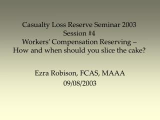 Casualty Loss Reserve Seminar 2003 Session #4 Workers' Compensation Reserving –  How and when should you slice the cake