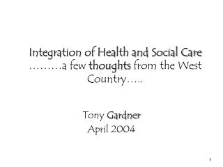Integration of Health and Social Care ………a few  thoughts  from the West Country…..