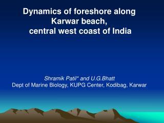 Dynamics of foreshore along  Karwar beach,  central west coast of India Shramik Patil* and U.G.Bhatt Dept of Marine Bio