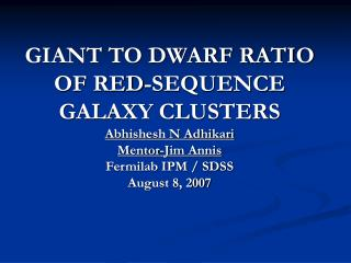 GIANT TO DWARF RATIO OF RED-SEQUENCE GALAXY CLUSTERS Abhishesh N Adhikari Mentor-Jim Annis Fermilab IPM / SDSS August 8