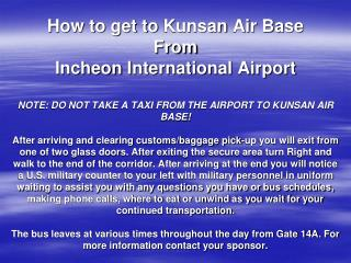 How to get to Kunsan Air Base From Incheon International Airport  NOTE: DO NOT TAKE A TAXI FROM THE AIRPORT TO KUNSAN AI