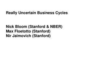 Really Uncertain Business Cycles Nick Bloom (Stanford & NBER) Max Floetotto (Stanford) Nir Jaimovich (Stanford)