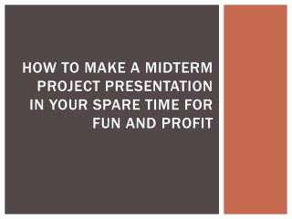 How To Make A Midterm Project Presentation In Your Spare Time For Fun And Profit