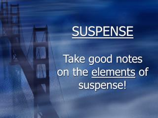 SUSPENSE Take good notes on the  elements  of suspense!