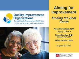 Aiming for Improvement Finding the Root Cause Anne Hernandez, QIO  Deputy Director Nancy Fendler, QIO  Quality Advisor