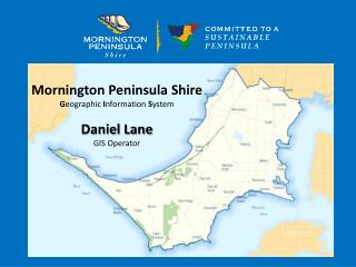 Mornington Peninsula Shire G eographic  I nformation  S ystem Daniel Lane GIS Operator