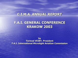 C.I.M.A. ANNUAL REPORT F.A.I. GENERAL CONFERENCE  KRAKOW 2003 by Tormod VEIBY, President F.A.I. International Microligh