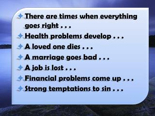 There are times when everything goes right . . . Health problems develop . . . A loved one dies . . . A marriage goes b