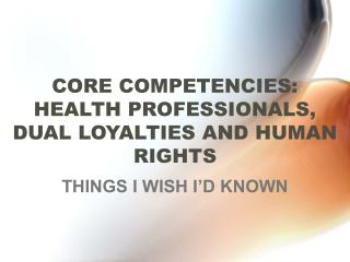 CORE COMPETENCIES: HEALTH PROFESSIONALS, DUAL LOYALTIES AND HUMAN RIGHTS