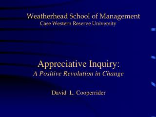 Appreciative Inquiry:  A Positive Revolution in Change David  L. Cooperrider