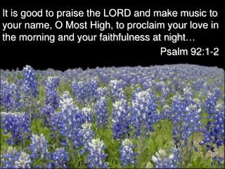 It is good to praise the LORD and make music to your name, O Most High, to proclaim your love in the morning and your f