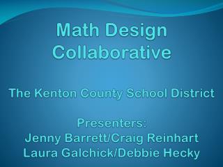 Math Design Collaborative The Kenton County School District Presenters: Jenny Barrett/Craig Reinhart Laura  Galchick /D