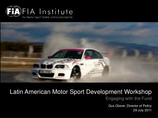 Latin American Motor Sport Development Workshop Engaging with the Fund Gus Glover, Director of Policy 29 July 2011