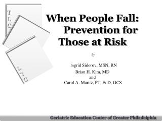 When People Fall: Prevention for Those at Risk  by  In grid Sidorov, MSN, RN Brian H. Kim, MD and  Carol A. Maritz, PT
