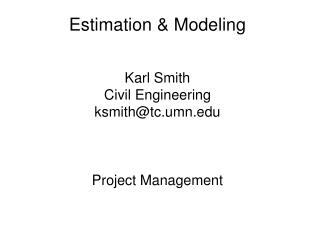 Estimation & Modeling Karl Smith Civil Engineering ksmith@tc.umn.edu Project Management