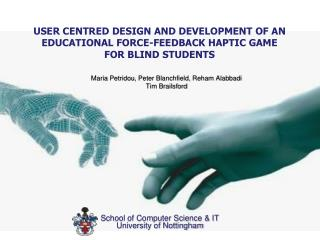 USER CENTRED DESIGN AND DEVELOPMENT OF AN EDUCATIONAL FORCE-FEEDBACK HAPTIC GAME FOR BLIND STUDENTS