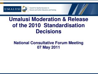 Umalusi Moderation & Release of the 2010  Standardisation Decisions National Consultative Forum Meeting 07 May 2011