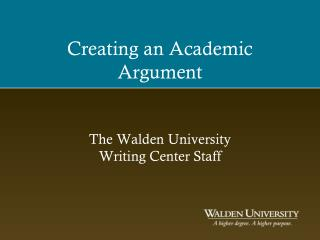 Creating an Academic Argument The Walden University  Writing Center Staff