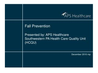 Fall Prevention Presented by: APS Healthcare Southwestern PA Health Care Quality Unit (HCQU)