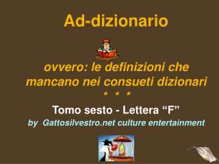 """Ad-dizionario ovvero: le definizioni che mancano nei consueti dizionari *  *  * Tomo sesto - Lettera """"F"""" by  Gattosilve"""