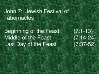 John 7:  Jewish Festival of Tabernacles  Beginning of the Feast  7:1-13 Middle of the Feast   7:14-24 Last Day of the Fe