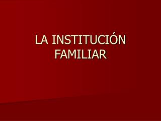 LA INSTITUCIÓN FAMILIAR