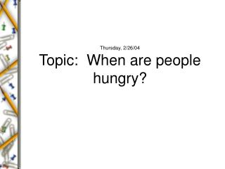 Thursday, 2/26/04 Topic:  When are people hungry?