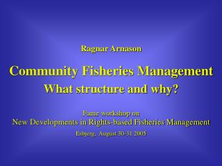 Ragnar Arnason Community Fisheries Management What structure and why? Fame workshop on New Developments in Rights-based