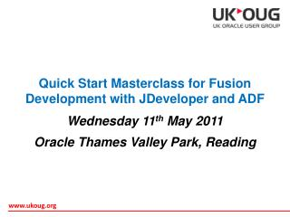 Quick Start Masterclass for Fusion Development with JDeveloper and ADF Wednesday 11 th  May 2011 Oracle Thames Valley P