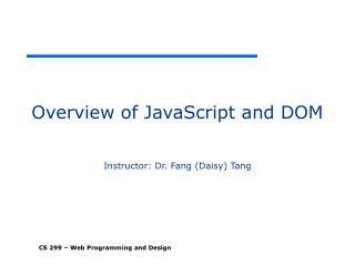 Overview of JavaScript and DOM Instructor: Dr. Fang (Daisy) Tang