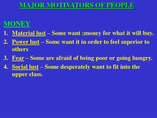 MAJOR MOTIVATORS OF PEOPLE MONEY   Material lust  – Some want ;money for what it will buy. Power lust  – Some want it i