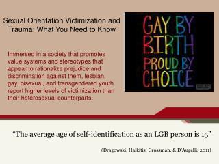 """The average age of self-identification as an LGB person is 15"" (Dragowski, Halkitis, Grossman, & D'Augelli, 2011 )"