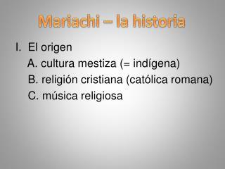 I .  El origen     A. cultura mestiza (= indígena)     B. religión cristiana (católica romana)     C. música  religiosa