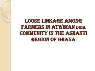 LOOSE LINKAGE AMONG FARMERS IN ATWIMAN  DIDA  COMMUNITY IN THE ASHANTI REGION OF GHANA