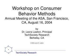 Workshop on Consumer Behavior Methods Annual Meeting of the ASA, San Francisco, CA, August 16, 2004  by Dr. Leora Lawton