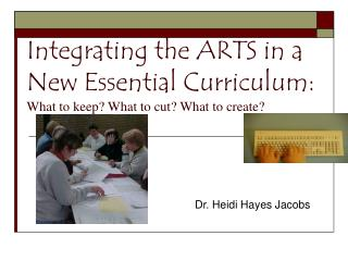 Integrating the ARTS in a New Essential Curriculum:  What to keep What to cut What to create