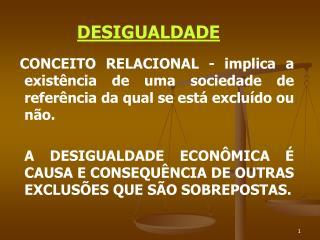 DESIGUALDADE     CONCEITO RELACIONAL - implica a existência de uma sociedade de referência da qual se está excluído ou