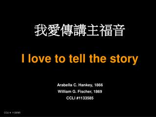 我愛傳講主福音 I love to tell the story Arabella C. Hankey, 1866 William G. Fischer, 1869 CCLI #1133585