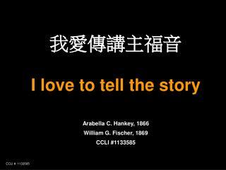 我愛傳講主福音 I love to tell the story Arabella C. Hankey, 1866 William G. Fischer, 1869 CCLI #1133585